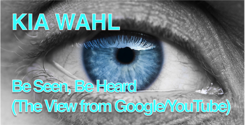 KIA WAHL: be SEEN, be HEARD (the VIEW from GOOGLE/YOUTUBE)