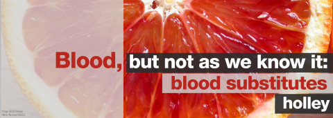 blood, but not as we know it: blood substitutes by holley