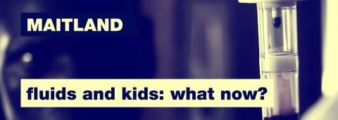 Maitland on Fluids and Kids: What Now?